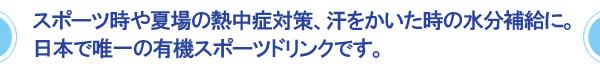 スポーツ時や夏場の熱中症対策、汗をかいた時の水分補給に。日本で唯一の有機スポーツドリンクです。