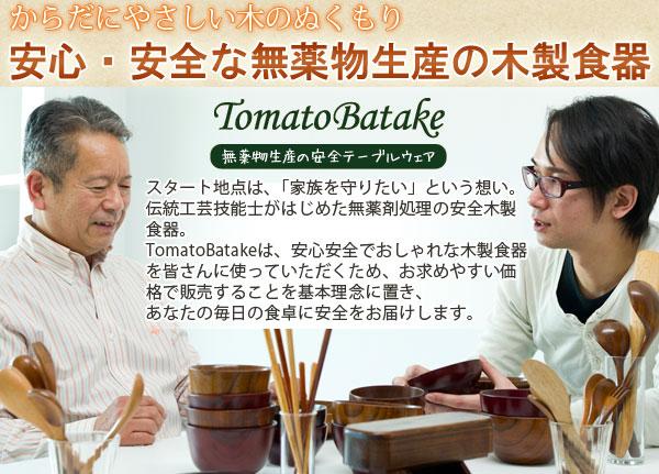 安心安全で、安く、しかもおしゃれな木製食器を基本理念に置いている、TomatoBatakeの木製食器は、世界トップクラスの基準に合格し、世界初の飲める水よりも安全な、食べられない木の食器が完成しました。