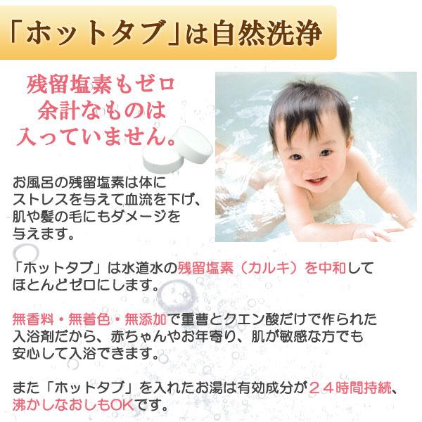 ホットタブは水道水の残留塩素(カルキ)を中和してほとんどゼロにします。無香料・無着色・無添加で重曹とクエン酸だけで作られた入浴剤だから、赤ちゃんやお年寄り、肌が敏感な方でも安心して入浴できます。また、ホットタブを入れたお湯は有効成分が24時間持続、沸かしなおしもOKです。