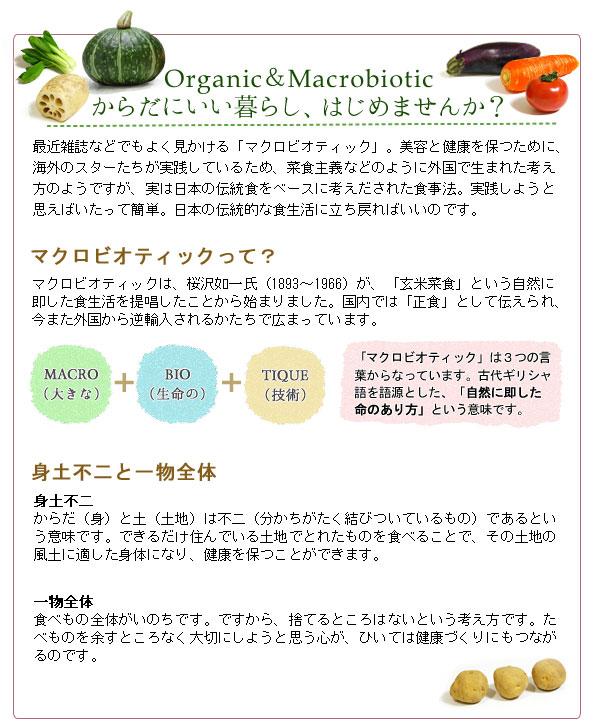 からだにいい暮らし、はじめませんか?最近雑誌などでもよく見かける「マクロビオティック」。美容と健康を保つために、海外のスターたちが実践しているため、菜食主義などのように外国で生まれた考え方のようですが、実は日本の伝統食をベースに考え出された食事法。実践しようと思えばいたって簡単。日本の伝統的な食生活に立ち戻ればいいのです。マクロビオティックは、桜沢如一氏が、「玄米菜食」という自然に即した食生活を提唱したことから始まりました。国内では「正食」として伝えられ、今また外国から逆輸入されるかたちで広まっています。身土不二と一物全体。身土不二とは、からだ(身)と土(土地)は不二(分かちがたく結びついているもの)であるという意味です。できるだけ住んでいる土地でとれたものを食べることで、その土地の風土に適した身体になり、健康を保つことができます。一物全体とは、食べもの全体がいのちです。ですから、捨てるところはないという考え方です。たべものを余すところなく大切にしようと思う心が、ひいては健康づくりにもつながるのです。