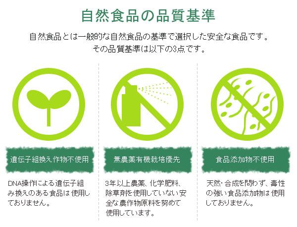 自然食品の品質基準。自然食品とは一般的な自然食品の基準で選択した安全な食品です。その品質基準は下記の3点です。遺伝子組み換え作物不使用。無農薬有機栽培優先。食品添加物不使用。