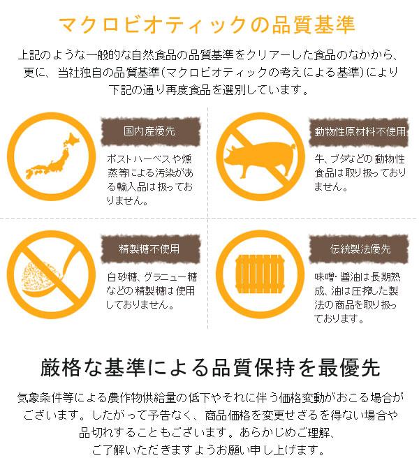 マクロビオティックの品質基準。上記のような一般的な自然食品の品質基準をクリアーした食品のなかから、さらに、オーサワ独自の品質基準(マクロビオティックの考え方による基準)により下記の通り再度食品を選別しています。国内産優先。動物性原材料不使用。精製糖不使用。伝統製法優先。厳格な基準による品質保持を最優先。気象条件などによる農作物の供給量の低下やそれに伴う価格変動がおこる場合がございます。したがって予告なく、商品価格を変更せざるを得ない場合や品切れをすることもございます。あらかじめご理解、ご了承いただきますようお願い申し上げます。