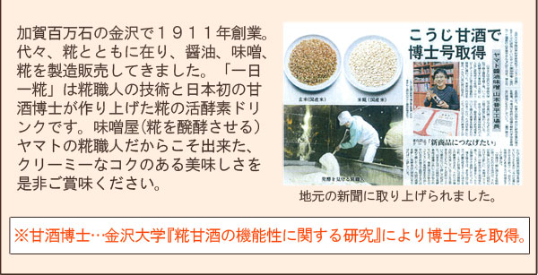 加賀百万石の金沢で1911年創業。代々、糀とともに在り、醤油、味噌、糀を製造販売してきました。「一日一糀」は糀職人の技術と日本初の甘酒博士が作り上げた糀の活酵素ドリンクです。味噌屋(糀を醗酵させる)ヤマトの糀職人だからこそ出来た、クリーミーなコクのある美味しさを是非ご賞味ください。